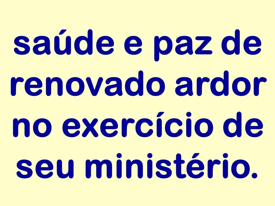 saúde e paz de renovado ardor no exercício de seu ministério.