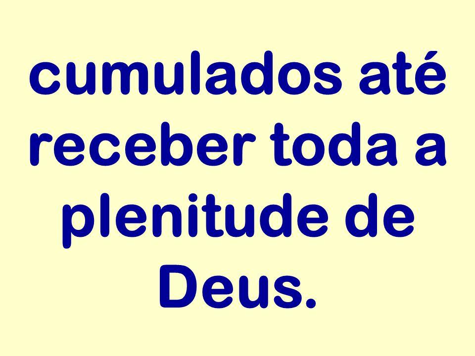 cumulados até receber toda a plenitude de Deus.
