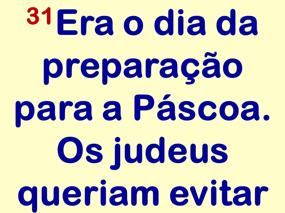 31 Era o dia da preparação para a Páscoa. Os judeus queriam evitar