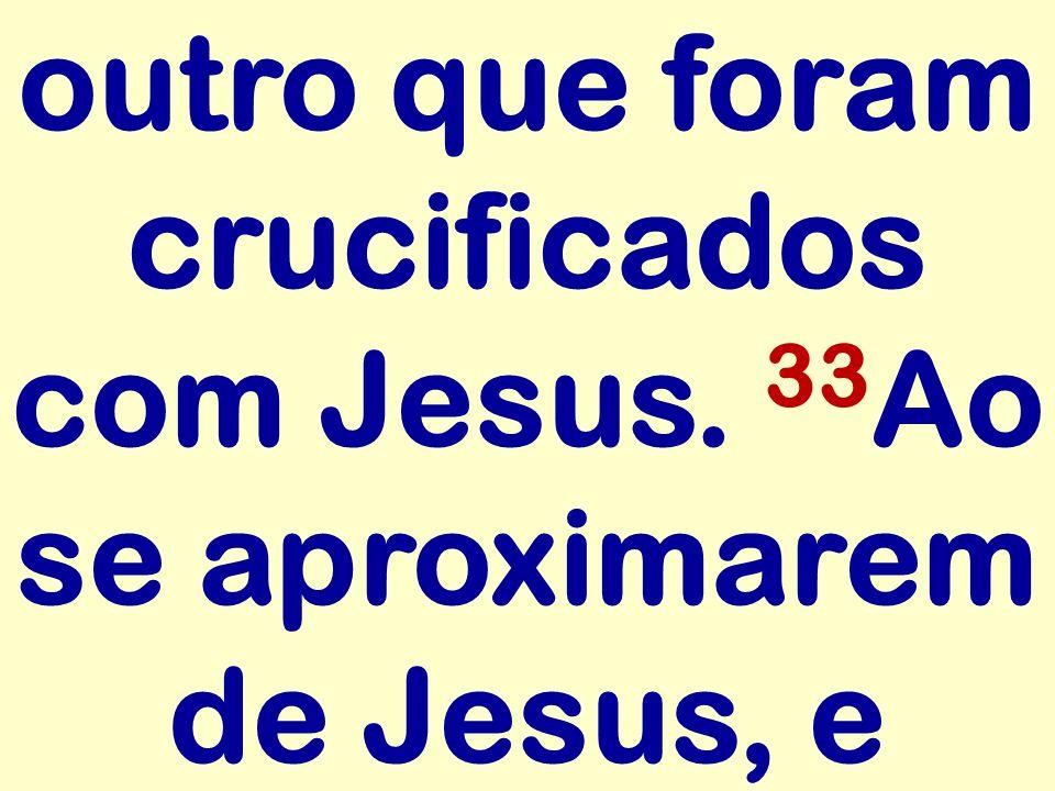 outro que foram crucificados com Jesus. 33 Ao se aproximarem de Jesus, e