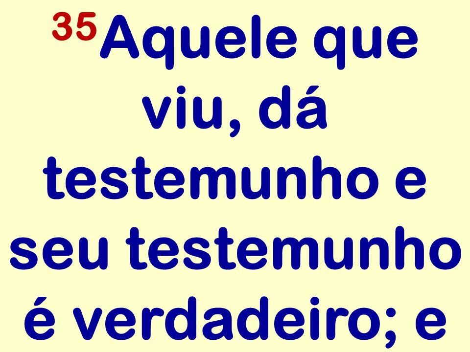 35 Aquele que viu, dá testemunho e seu testemunho é verdadeiro; e