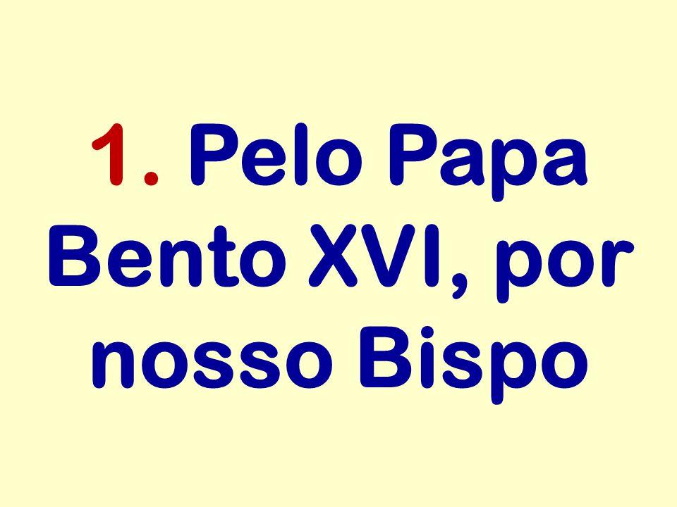 1. Pelo Papa Bento XVI, por nosso Bispo