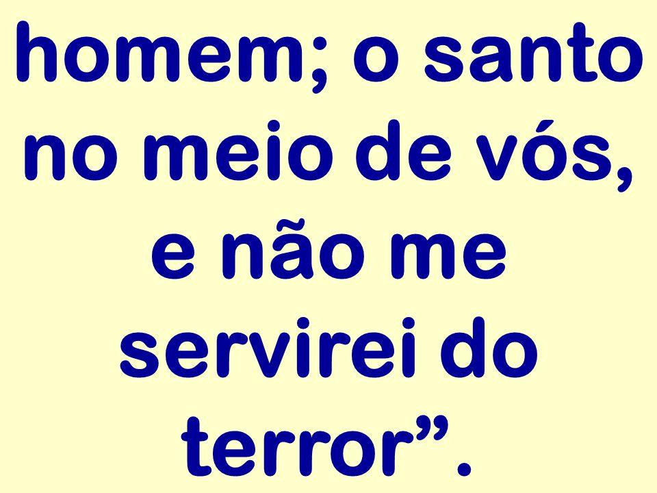 homem; o santo no meio de vós, e não me servirei do terror.
