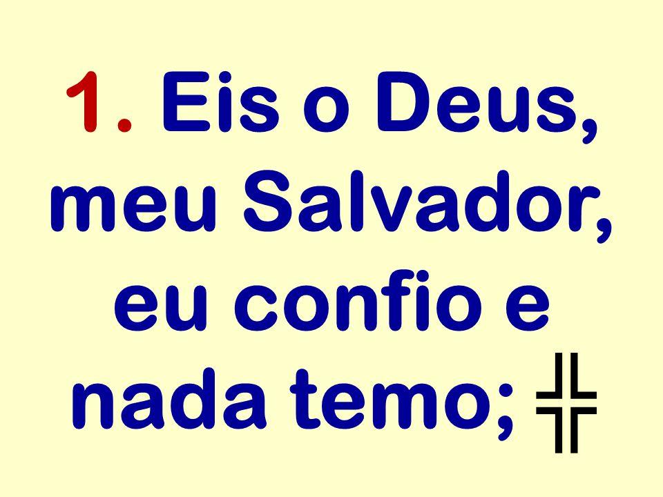 1. Eis o Deus, meu Salvador, eu confio e nada temo;