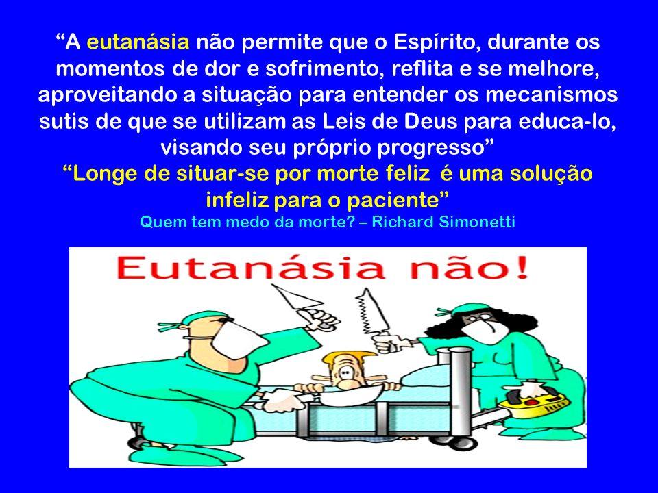 A eutanásia não permite que o Espírito, durante os momentos de dor e sofrimento, reflita e se melhore, aproveitando a situação para entender os mecani