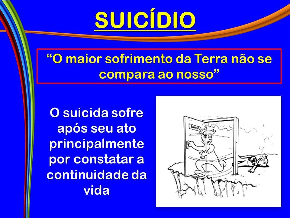 SUICÍDIO O maior sofrimento da Terra não se compara ao nosso O suicida sofre após seu ato principalmente por constatar a continuidade da vida
