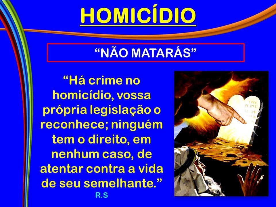 HOMICÍDIO NÃO MATARÁS Há crime no homicídio, vossa própria legislação o reconhece; ninguém tem o direito, em nenhum caso, de atentar contra a vida de seu semelhante.