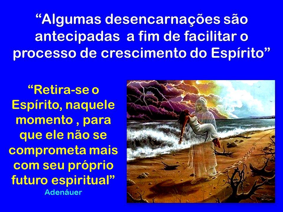 Algumas desencarnações são antecipadas a fim de facilitar o processo de crescimento do Espírito Retira-se o Espírito, naquele momento, para que ele não se comprometa mais com seu próprio futuro espiritual Adenáuer
