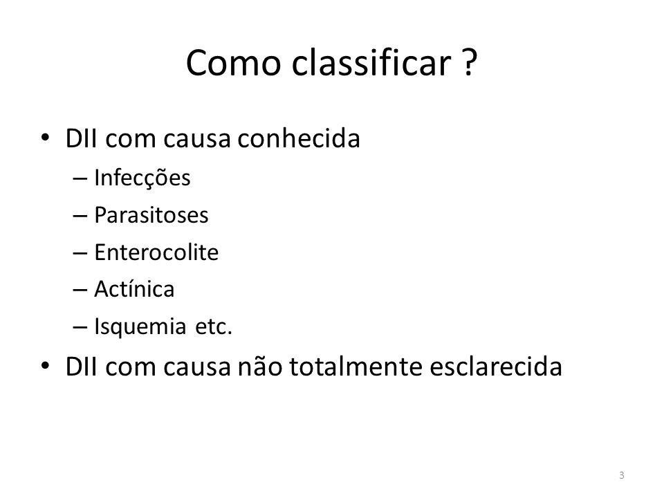Como classificar ? DII com causa conhecida – Infecções – Parasitoses – Enterocolite – Actínica – Isquemia etc. DII com causa não totalmente esclarecid