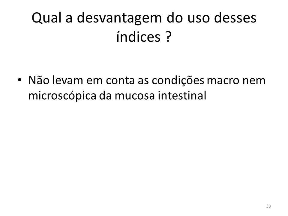 Qual a desvantagem do uso desses índices ? Não levam em conta as condições macro nem microscópica da mucosa intestinal 38