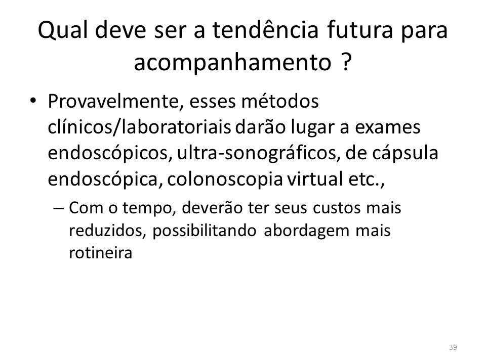 Qual deve ser a tendência futura para acompanhamento ? Provavelmente, esses métodos clínicos/laboratoriais darão lugar a exames endoscópicos, ultra-so