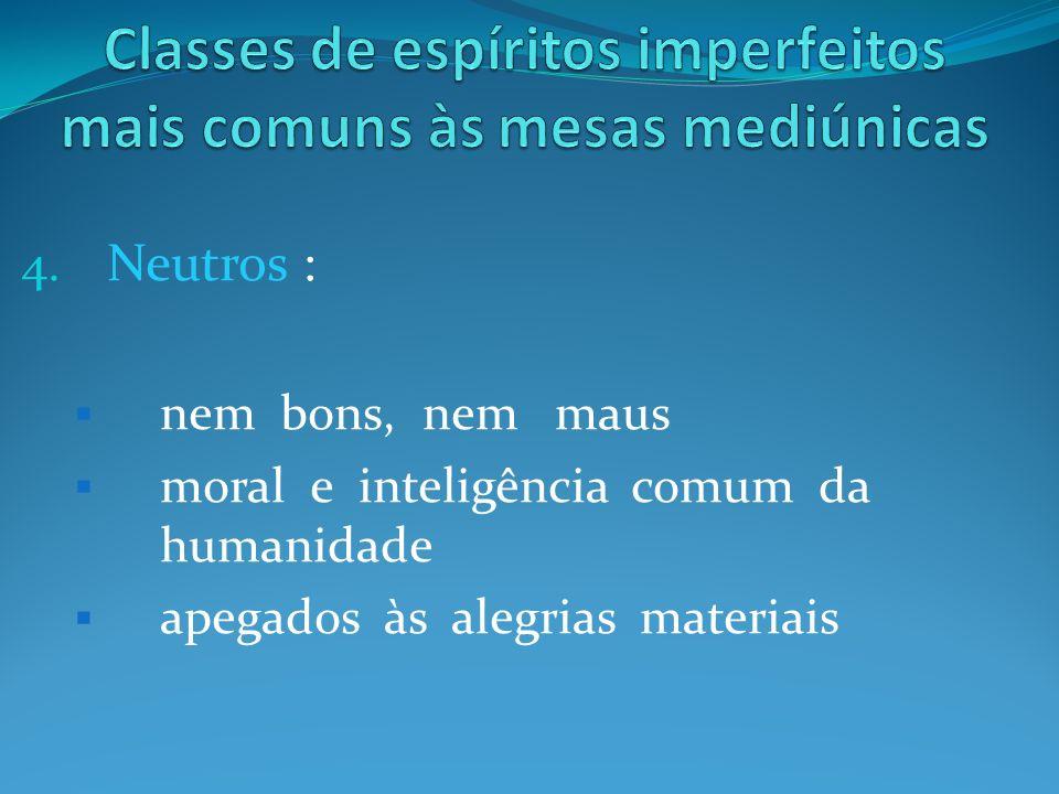 4. Neutros : nem bons, nem maus moral e inteligência comum da humanidade apegados às alegrias materiais