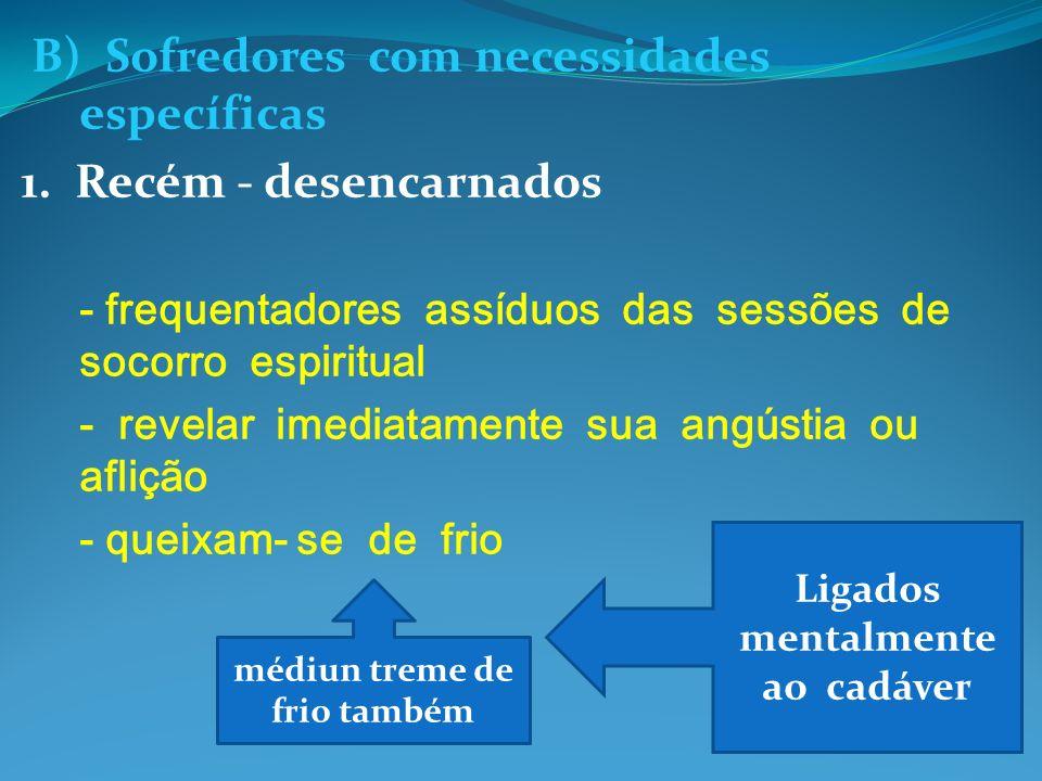 B) Sofredores com necessidades específicas 1. Recém - desencarnados - frequentadores assíduos das sessões de socorro espiritual - revelar imediatament