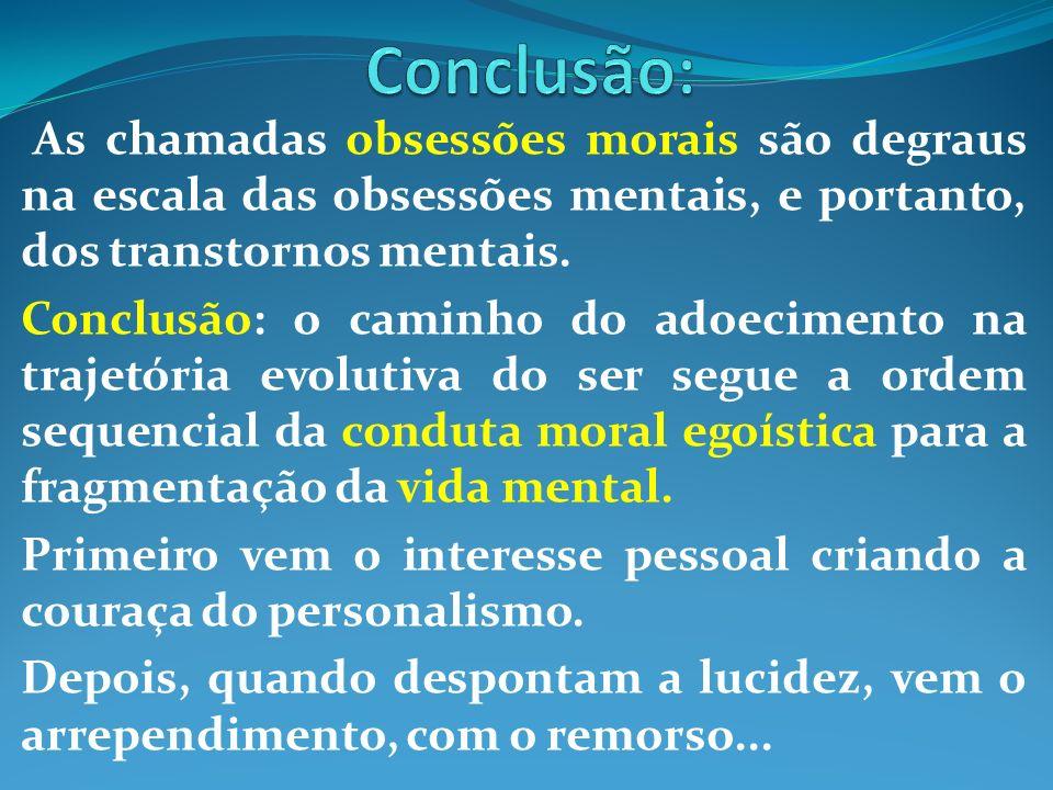 As chamadas obsessões morais são degraus na escala das obsessões mentais, e portanto, dos transtornos mentais. Conclusão: o caminho do adoecimento na