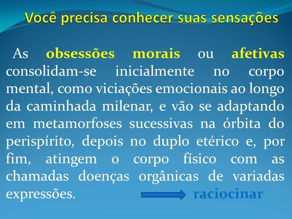 As obsessões morais ou afetivas consolidam-se inicialmente no corpo mental, como viciações emocionais ao longo da caminhada milenar, e vão se adaptand