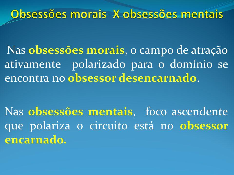 Nas obsessões morais, o campo de atração ativamente polarizado para o domínio se encontra no obsessor desencarnado. Nas obsessões mentais, foco ascend
