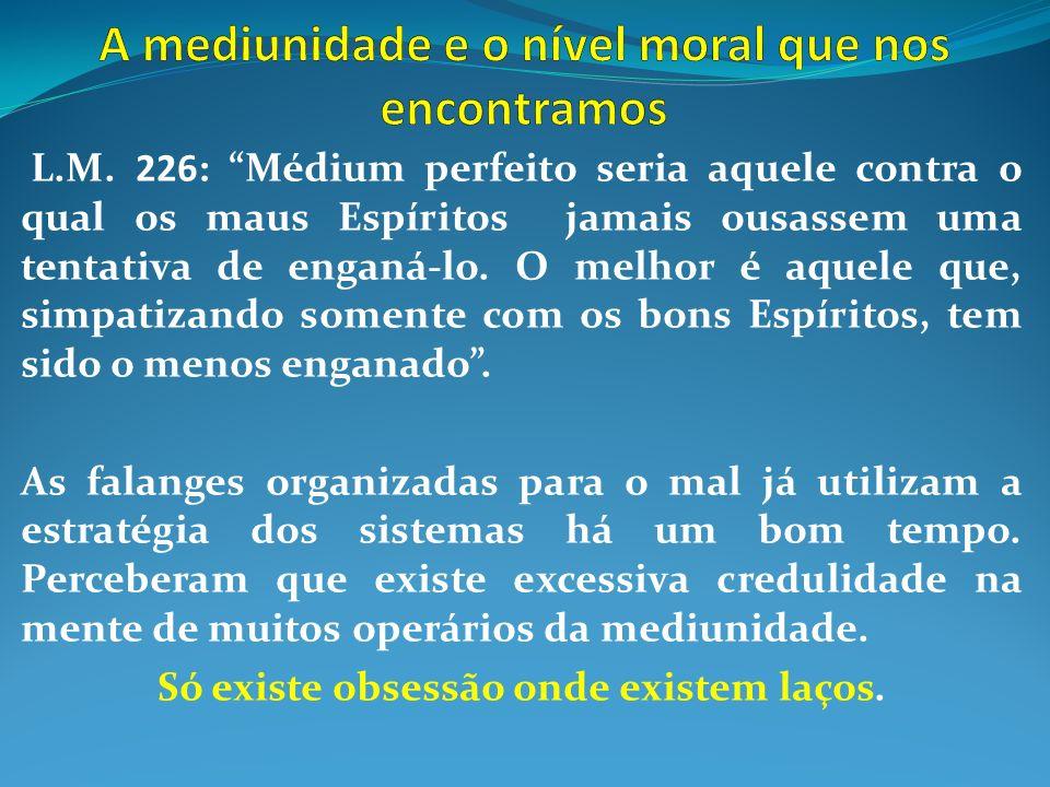 L.M. 226: Médium perfeito seria aquele contra o qual os maus Espíritos jamais ousassem uma tentativa de enganá-lo. O melhor é aquele que, simpatizando
