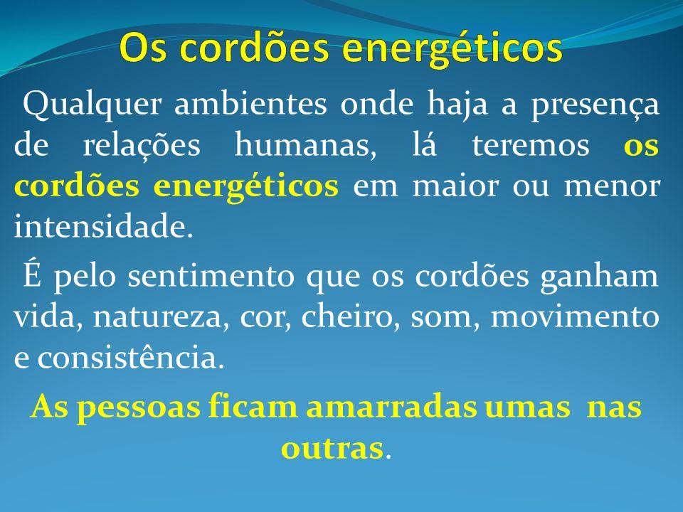 Qualquer ambientes onde haja a presença de relações humanas, lá teremos os cordões energéticos em maior ou menor intensidade. É pelo sentimento que os