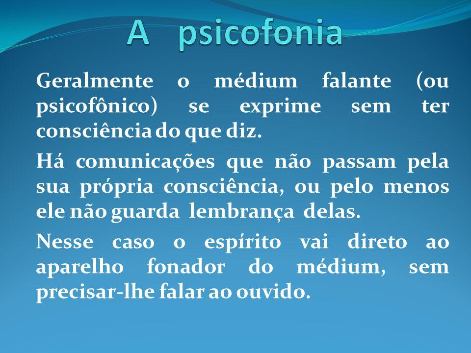 Geralmente o médium falante (ou psicofônico) se exprime sem ter consciência do que diz. Há comunicações que não passam pela sua própria consciência, o