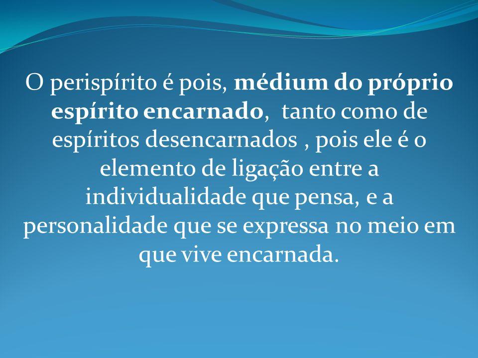 O perispírito é pois, médium do próprio espírito encarnado, tanto como de espíritos desencarnados, pois ele é o elemento de ligação entre a individual