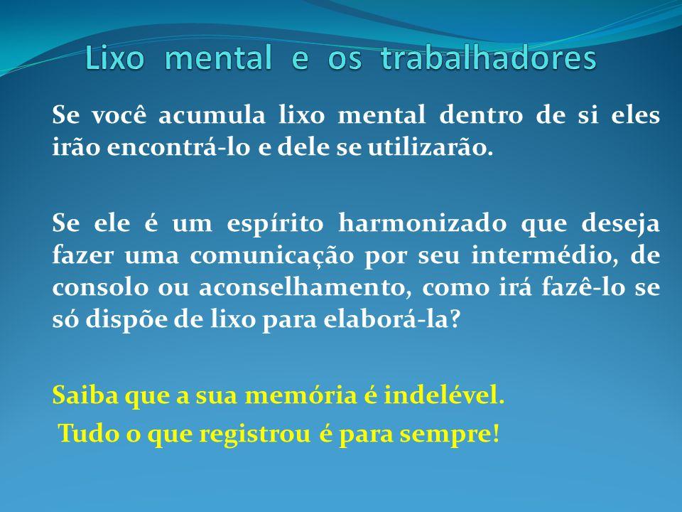 Se você acumula lixo mental dentro de si eles irão encontrá-lo e dele se utilizarão. Se ele é um espírito harmonizado que deseja fazer uma comunicação
