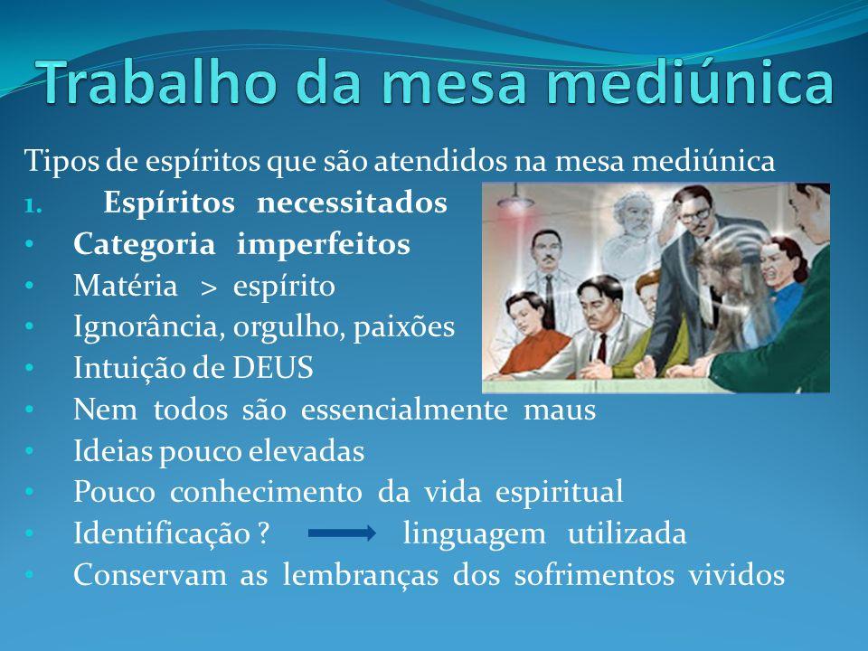 Tipos de espíritos que são atendidos na mesa mediúnica 1. Espíritos necessitados Categoria imperfeitos Matéria > espírito Ignorância, orgulho, paixões