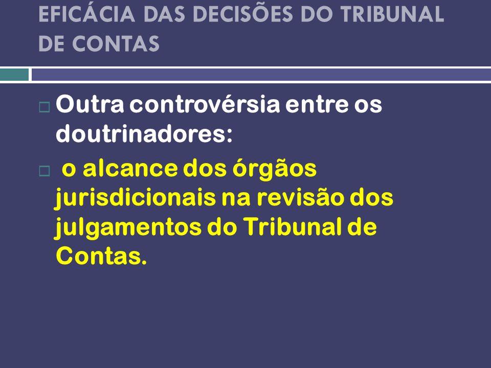 EFICÁCIA DAS DECISÕES DO TRIBUNAL DE CONTAS Outra controvérsia entre os doutrinadores: o alcance dos órgãos jurisdicionais na revisão dos julgamentos