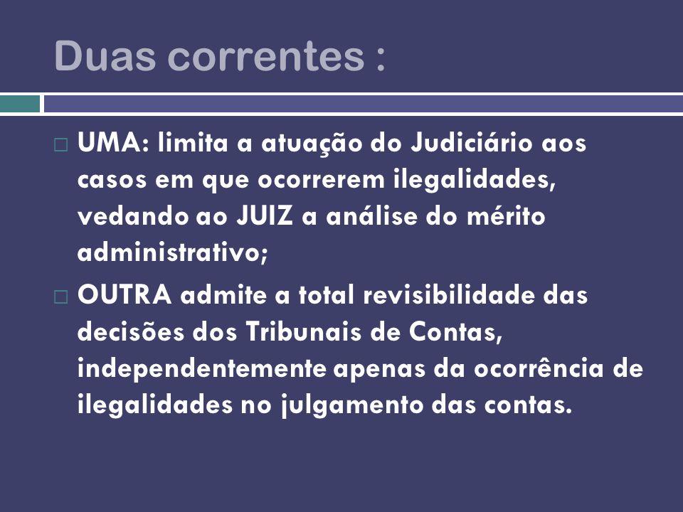 Duas correntes : UMA: limita a atuação do Judiciário aos casos em que ocorrerem ilegalidades, vedando ao JUIZ a análise do mérito administrativo; OUTR