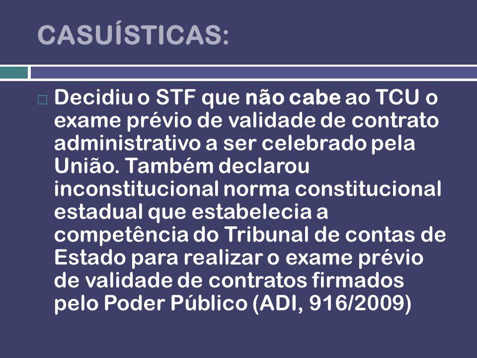 CASUÍSTICAS: Decidiu o STF que não cabe ao TCU o exame prévio de validade de contrato administrativo a ser celebrado pela União. Também declarou incon
