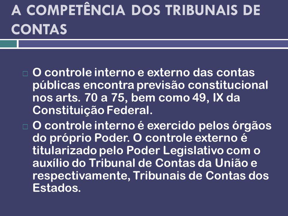 A COMPETÊNCIA DOS TRIBUNAIS DE CONTAS O controle interno e externo das contas públicas encontra previsão constitucional nos arts. 70 a 75, bem como 49