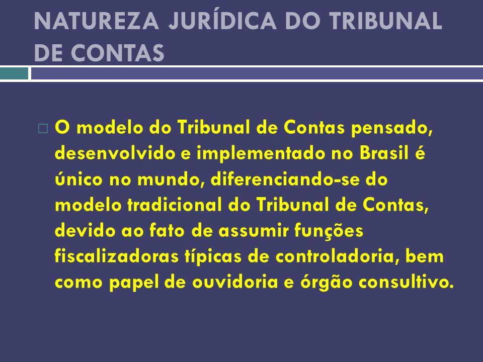 NATUREZA JURÍDICA DO TRIBUNAL DE CONTAS O modelo do Tribunal de Contas pensado, desenvolvido e implementado no Brasil é único no mundo, diferenciando-