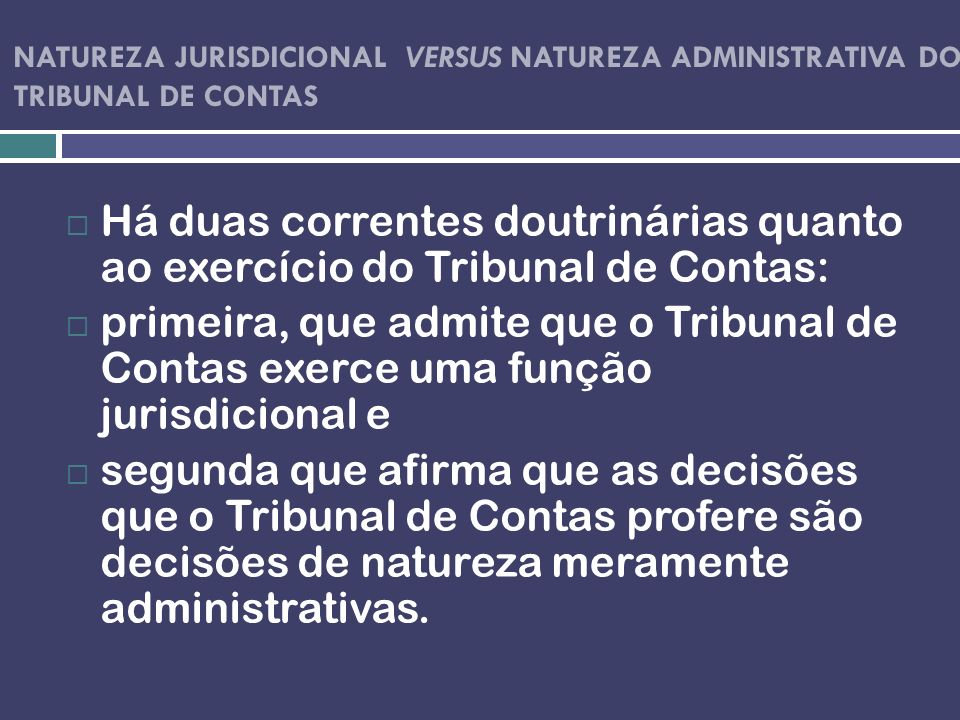 NATUREZA JURISDICIONAL VERSUS NATUREZA ADMINISTRATIVA DO TRIBUNAL DE CONTAS Há duas correntes doutrinárias quanto ao exercício do Tribunal de Contas: