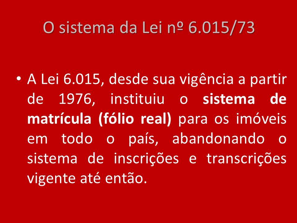 O sistema da Lei nº 6.015/73 A Lei 6.015, desde sua vigência a partir de 1976, instituiu o sistema de matrícula (fólio real) para os imóveis em todo o