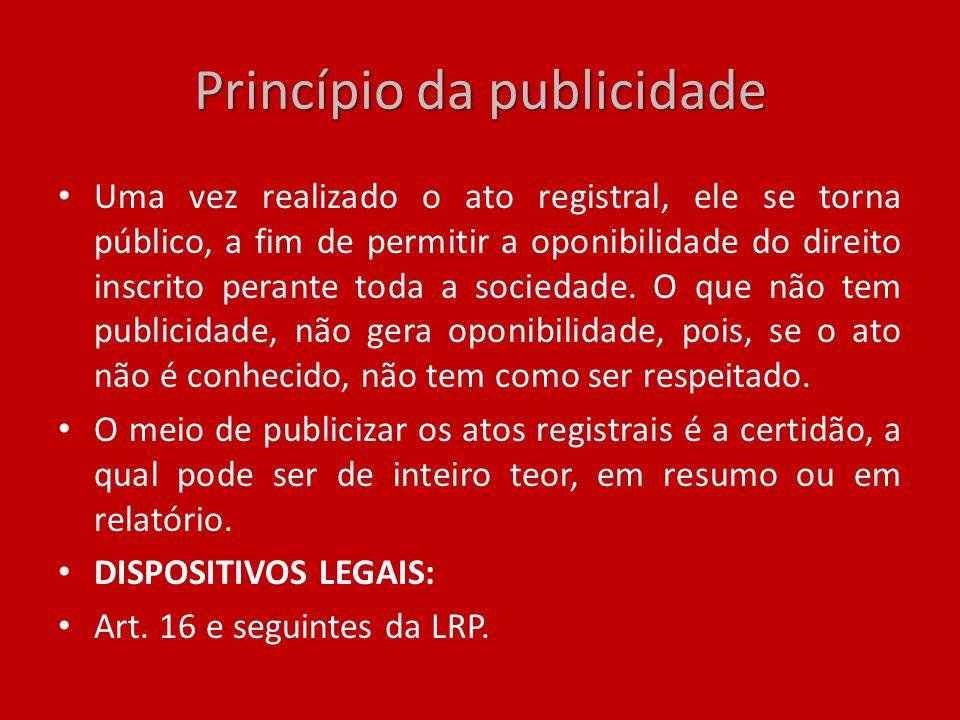 Princípio da publicidade Uma vez realizado o ato registral, ele se torna público, a fim de permitir a oponibilidade do direito inscrito perante toda a