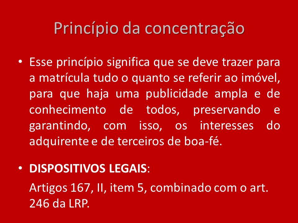 Princípio da concentração Esse princípio significa que se deve trazer para a matrícula tudo o quanto se referir ao imóvel, para que haja uma publicida