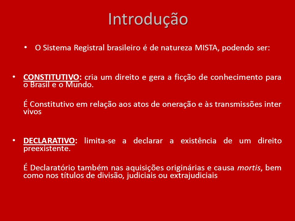 Introdução O Sistema Registral brasileiro é de natureza MISTA, podendo ser: CONSTITUTIVO: cria um direito e gera a ficção de conhecimento para o Brasi