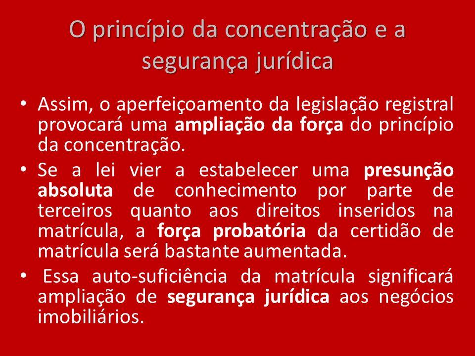O princípio da concentração e a segurança jurídica Assim, o aperfeiçoamento da legislação registral provocará uma ampliação da força do princípio da c