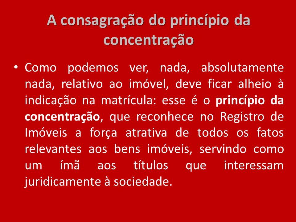 A consagração do princípio da concentração Como podemos ver, nada, absolutamente nada, relativo ao imóvel, deve ficar alheio à indicação na matrícula: