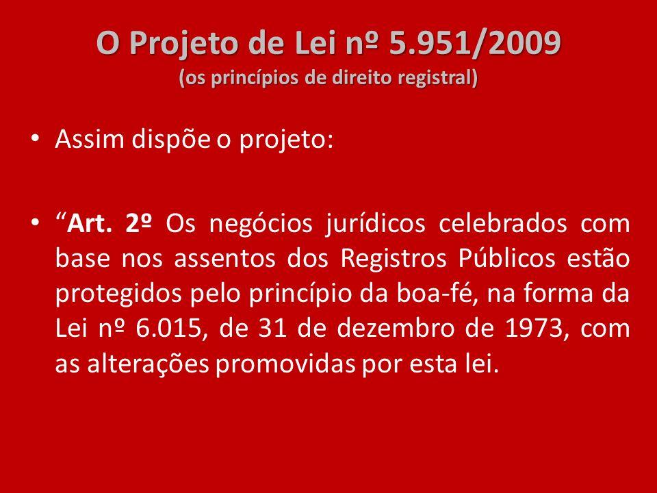 O Projeto de Lei nº 5.951/2009 (os princípios de direito registral) Assim dispõe o projeto: Art. 2º Os negócios jurídicos celebrados com base nos asse