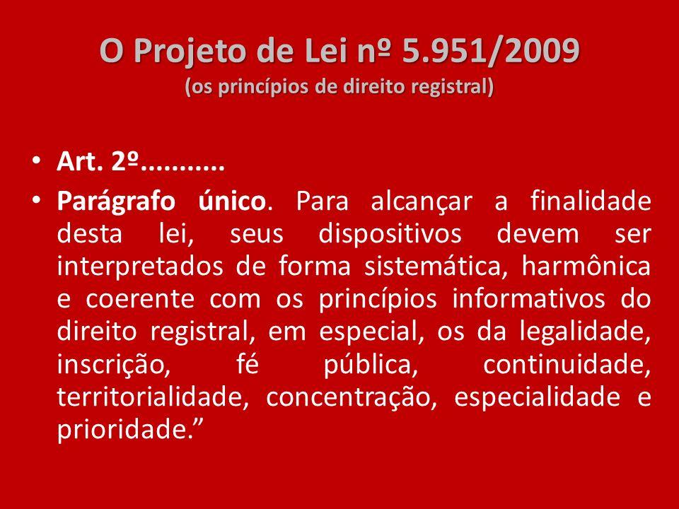 O Projeto de Lei nº 5.951/2009 (os princípios de direito registral) Art. 2º........... Parágrafo único. Para alcançar a finalidade desta lei, seus dis