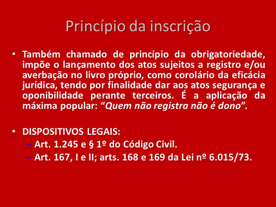 Princípio da inscrição Também chamado de princípio da obrigatoriedade, impõe o lançamento dos atos sujeitos a registro e/ou averbação no livro próprio