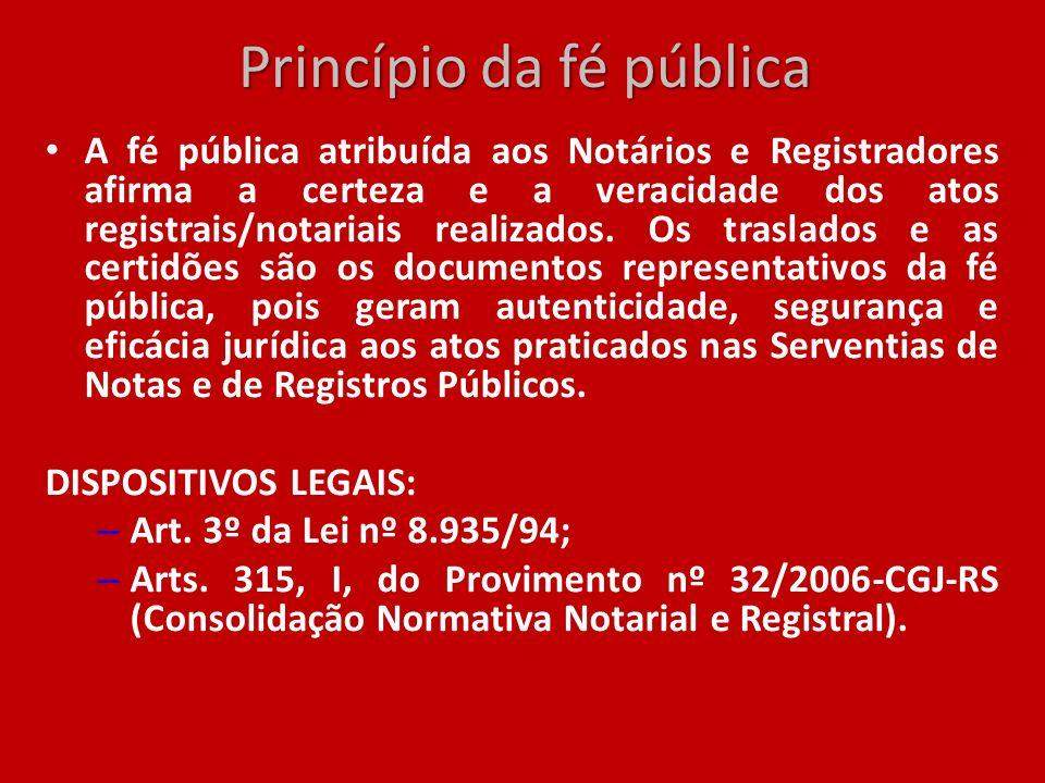 Princípio da fé pública A fé pública atribuída aos Notários e Registradores afirma a certeza e a veracidade dos atos registrais/notariais realizados.
