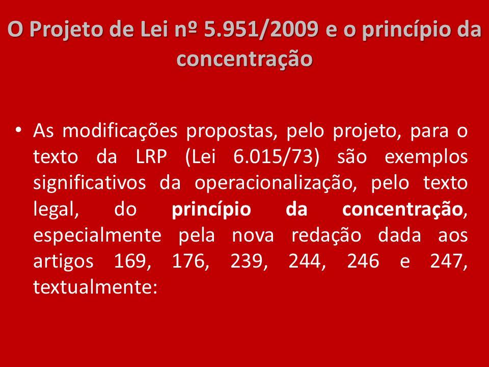 O Projeto de Lei nº 5.951/2009 e o princípio da concentração As modificações propostas, pelo projeto, para o texto da LRP (Lei 6.015/73) são exemplos