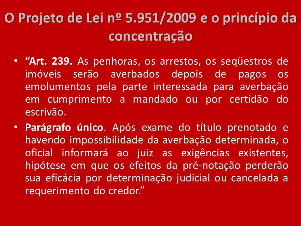O Projeto de Lei nº 5.951/2009 e o princípio da concentração Art. 239. As penhoras, os arrestos, os seqüestros de imóveis serão averbados depois de pa