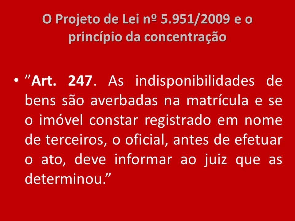 O Projeto de Lei nº 5.951/2009 e o princípio da concentração Art. 247. As indisponibilidades de bens são averbadas na matrícula e se o imóvel constar