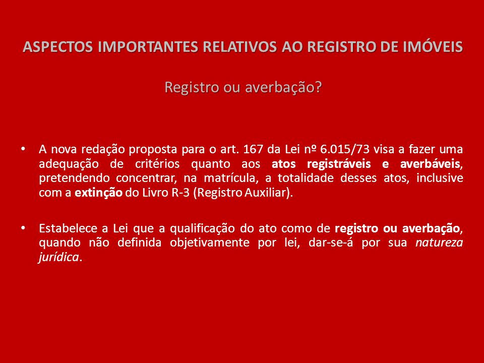 ASPECTOS IMPORTANTES RELATIVOS AO REGISTRO DE IMÓVEIS Registro ou averbação? A nova redação proposta para o art. 167 da Lei nº 6.015/73 visa a fazer u