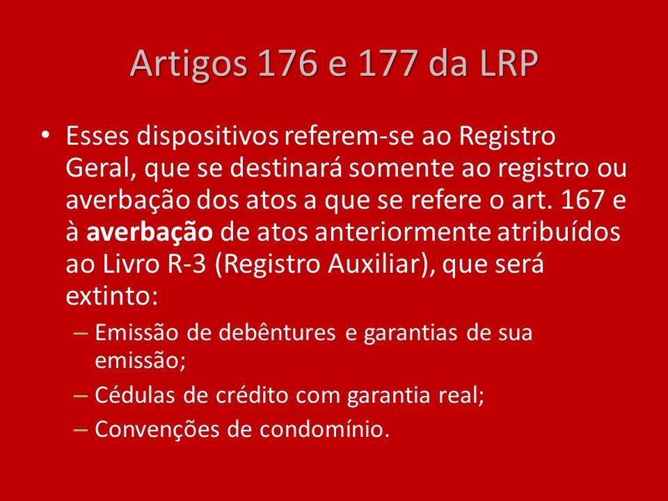 Artigos 176 e 177 da LRP Esses dispositivos referem-se ao Registro Geral, que se destinará somente ao registro ou averbação dos atos a que se refere o