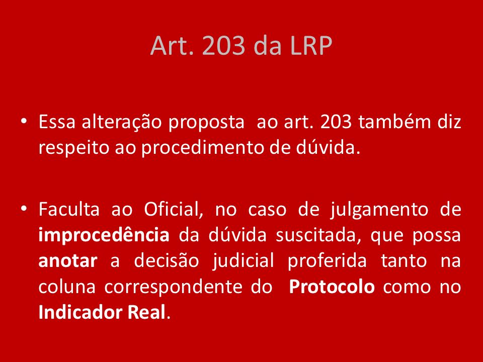 Art. 203 da LRP Essa alteração proposta ao art. 203 também diz respeito ao procedimento de dúvida. Faculta ao Oficial, no caso de julgamento de improc