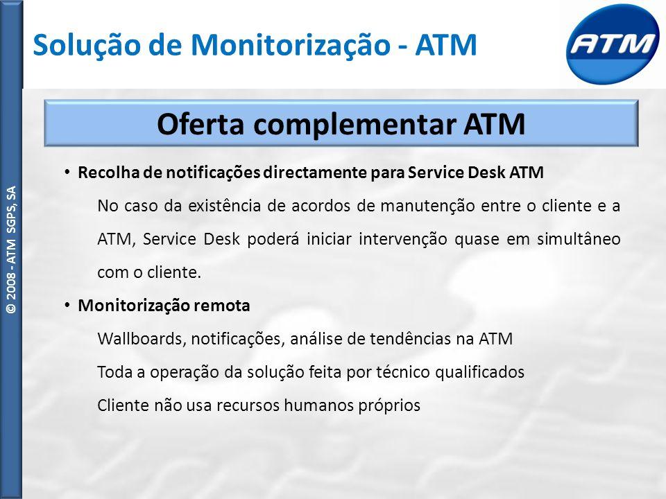© ATM SGPS, SA © 2008 - ATM SGPS, SA Oferta complementar ATM Recolha de notificações directamente para Service Desk ATM No caso da existência de acordos de manutenção entre o cliente e a ATM, Service Desk poderá iniciar intervenção quase em simultâneo com o cliente.