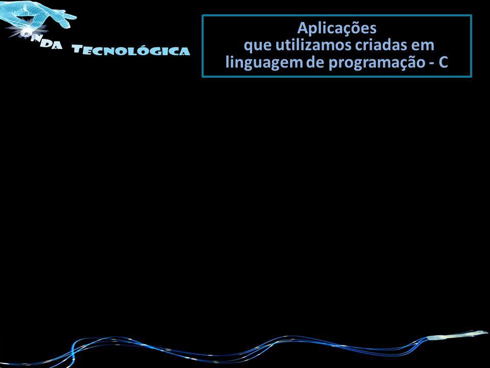 Aplicações que utilizamos criadas em linguagem de programação - C